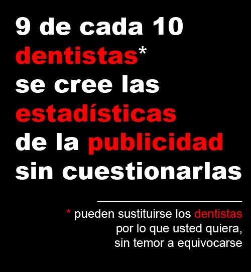 9 de cada diez dentistas se cree las estadísticas de la publicidad sin cuestionarlas (puede usted sustituir dentistas por lo que usted quiera, sin temor a equivocarse)
